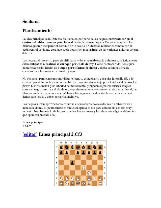 SicilianaPlanteamientoLa idea principal de la Defensa Siciliana es, por parte de las negras, contraatacar en elcentro del ...