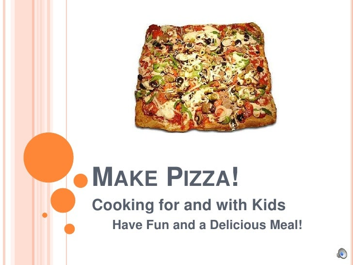 Make Pizza!<br />Cooking for and with Kids<br />Have Fun and a Delicious Meal!<br />