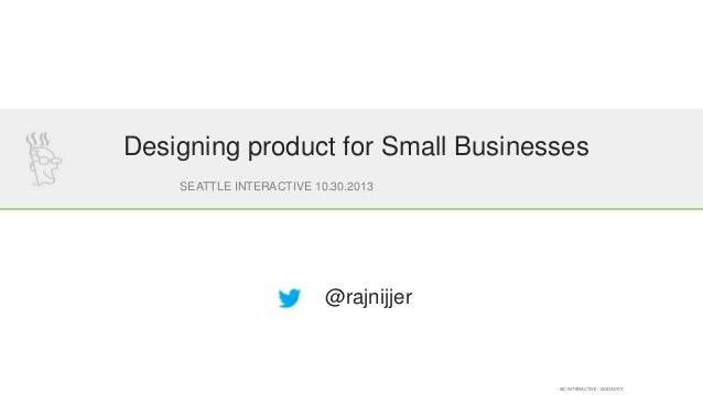 Designing product for Small Businesses SEATTLE INTERACTIVE 10.30.2013  @rajnijjer  SIC INTERACTIVE - GODADDY