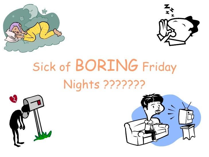 Sick of  BORING  Friday Nights ???????