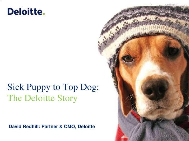 Sick Puppy to Top Dog: The Deloitte Story<br />David Redhill: Partner & CMO, Deloitte<br />
