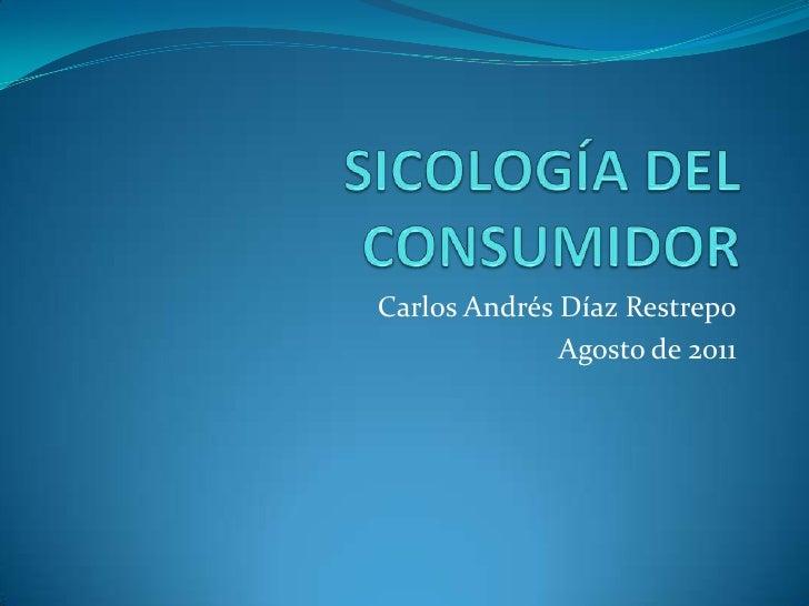 SICOLOGÍA DEL CONSUMIDOR<br />Carlos Andrés Díaz Restrepo<br />Agosto de 2011<br />