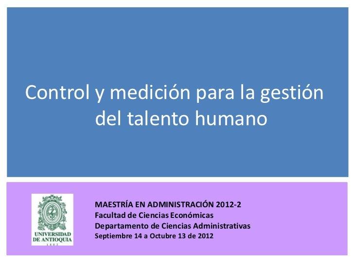Control y medición para la gestión        del talento humano          MAESTRÍA EN ADMINISTRACIÓN 2012-2          Facultad ...