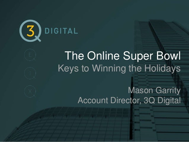 The Online Super Bowl Keys to Winning the Holidays Mason Garrity Account Director, 3Q Digital