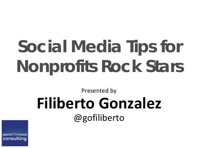 Social Media Tips for Nonprofits Rock Stars Presented by Filiberto Gonzalez @gofiliberto