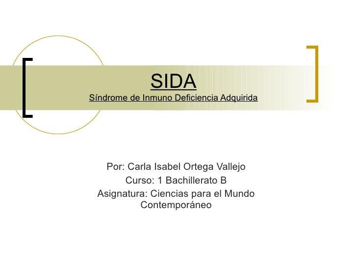 SIDA Síndrome de Inmuno Deficiencia Adquirida Por: Carla Isabel Ortega Vallejo Curso: 1 Bachillerato B Asignatura: Ciencia...