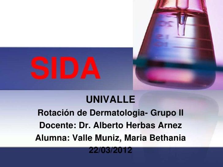 SIDA           UNIVALLERotación de Dermatologia- Grupo II Docente: Dr. Alberto Herbas ArnezAlumna: Valle Muniz, Maria Beth...