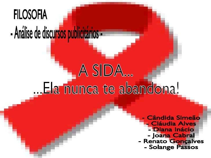 A SIDA... ...Ela nunca te abandona! FILOSOFIA - Análise de discursos publicitários - - Cândida Simeão - Cláudia Alves - Di...