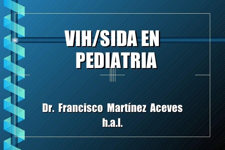 <ul><li>VIH/SIDA EN PEDIATRIA </li></ul><ul><li>Dr.  Francisco  Martínez  Aceves </li></ul><ul><li>h.a.l. </li></ul>