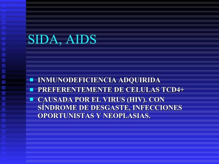 SIDA, AIDS <ul><li>INMUNODEFICIENCIA ADQUIRIDA </li></ul><ul><li>PREFERENTEMENTE DE CELULAS TCD4+ </li></ul><ul><li>CAUSAD...