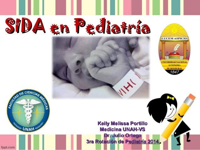 SIDA en PediatríaSIDA en Pediatría Keily Melissa PortilloKeily Melissa Portillo Medicina UNAH-VSMedicina UNAH-VS Dr. Julio...