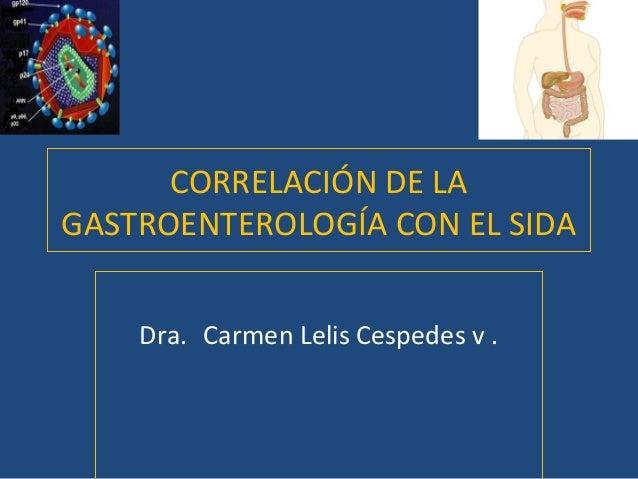 CORRELACIÓN DE LA GASTROENTEROLOGÍA CON EL SIDA Dra. Carmen Lelis Cespedes v .