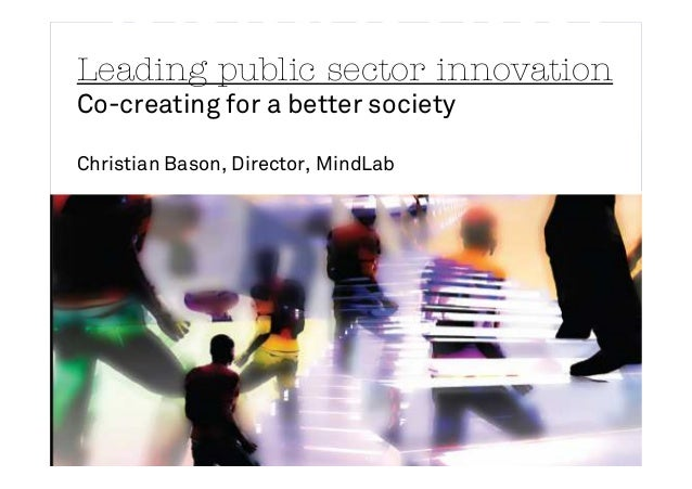 Leading public sector innovation Co-creating for a better society Christian Bason, Director, MindLab