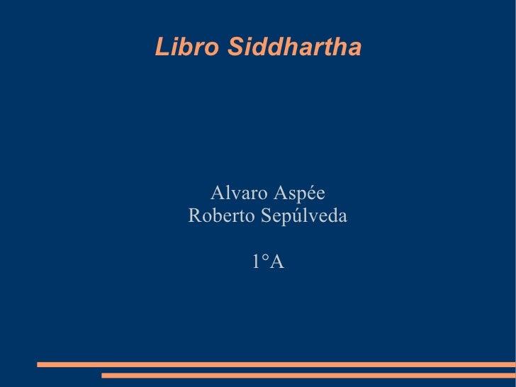 Libro Siddhartha <ul><ul><li>Alvaro Aspée </li></ul></ul><ul><ul><li>Roberto Sepúlveda </li></ul></ul><ul><ul><li>1°A </li...