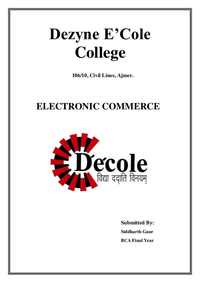 Dezyne E'Cole College 106/10, Civil Lines, Ajmer.  ELECTRONIC COMMERCE  Submitted By: Siddharth Gaur BCA Final Year