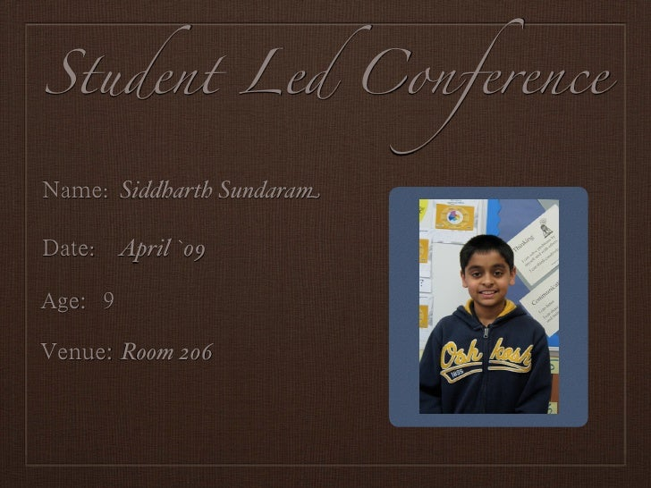 Student Led Conference    : Siddharth Sundaram   : April `09       Room 206