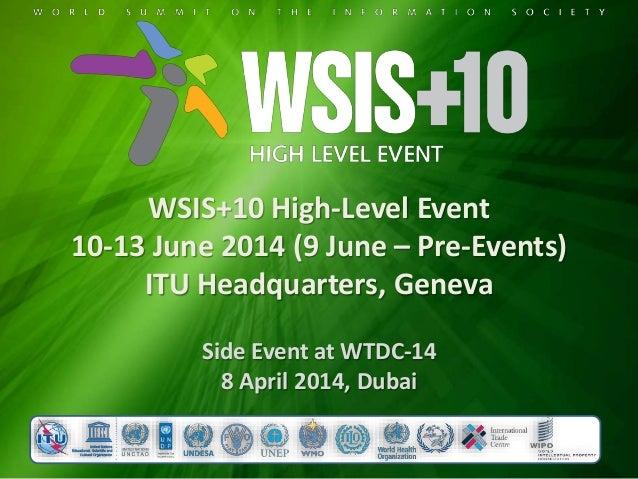 WSIS+10 High-Level Event 10-13 June 2014 (9 June – Pre-Events) ITU Headquarters, Geneva Side Event at WTDC-14 8 April 2014...