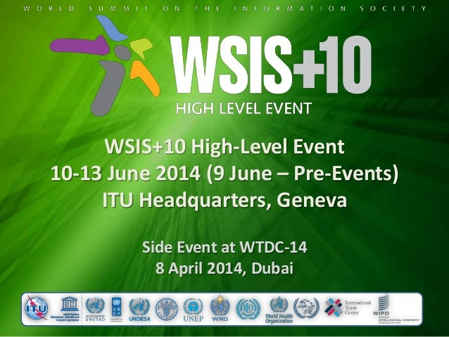 WSIS+10 High-Level Event 10-13 June 2014 (9 June – Pre-Events) ITU Headquarters, Geneva Side Event at WTDC-14 8 April 2014...