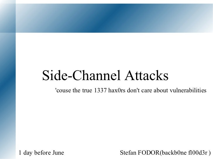 Side-Channel Attacks  Stefan FODOR(backb0ne fl00d3r )  1 day before June 'couse the true 1337 hax0rs don't care about vuln...