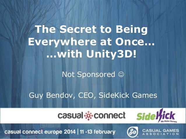 The Secret to Being Everywhere at Once… …with Unity3D! Not Sponsored  Guy Bendov, CEO, SideKick Games