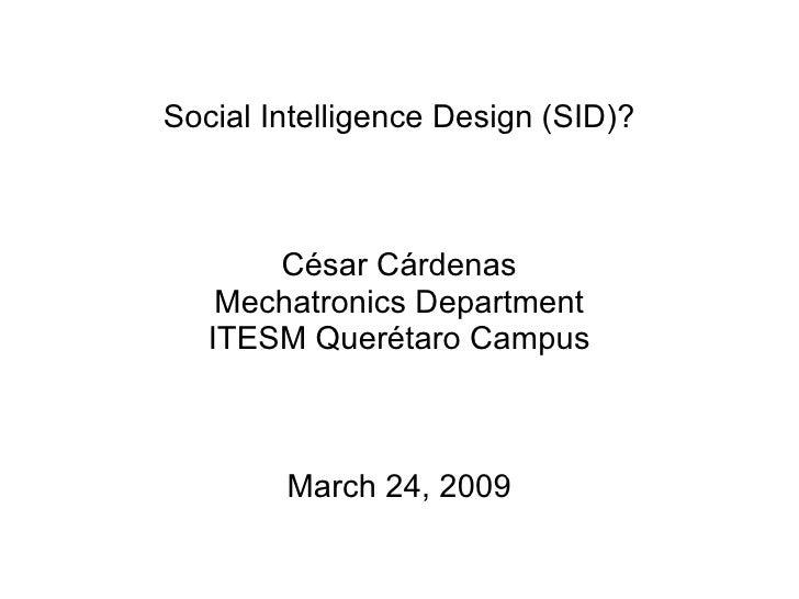 Social Intelligence Design (SID)? C ésar Cárdenas Mechatronics Department ITESM Querétaro Campus March 24, 2009