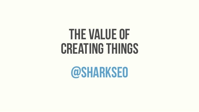 the value ofcreating things @sharkseo