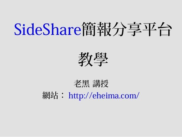 SideShare簡報分享平台教學老黑 講授網站: http://eheima.com/