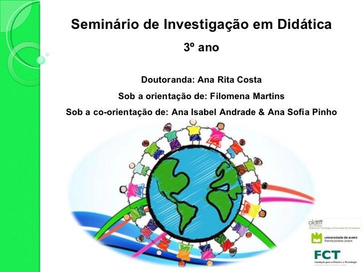 Seminário de Investigação em Didática 3º ano Doutoranda: Ana Rita Costa Sob a orientação de: Filomena Martins Sob a co-ori...
