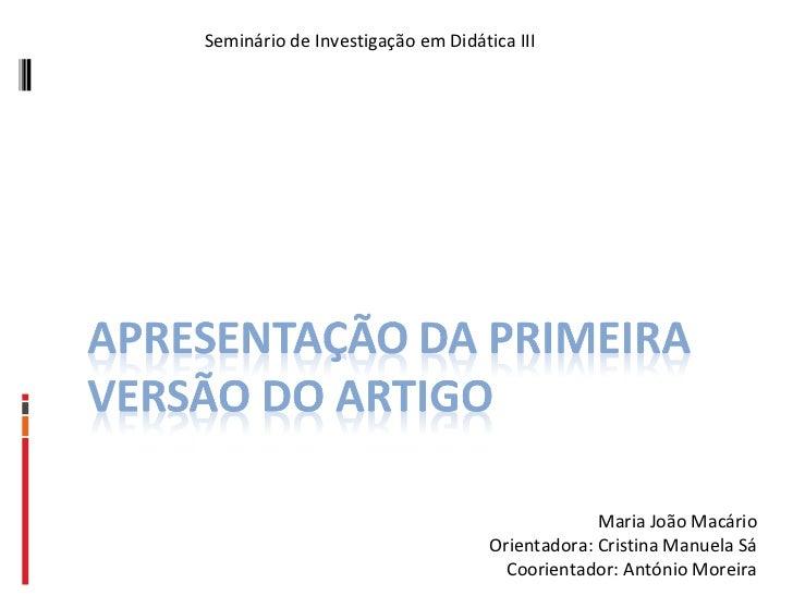 Seminário de Investigação em Didática III Maria João Macário Orientadora: Cristina Manuela Sá Coorientador: António Moreira