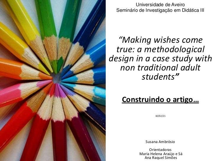 """Universidade de Aveiro Seminário de Investigação em Didática III  """"Making wishes come  true: a methodologicaldesign in a c..."""