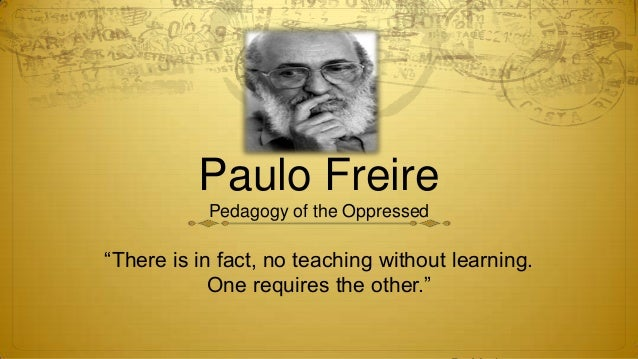 "Paulo Freire           Pedagogy of the Oppressed""There is in fact, no teaching without learning.            One requires t..."