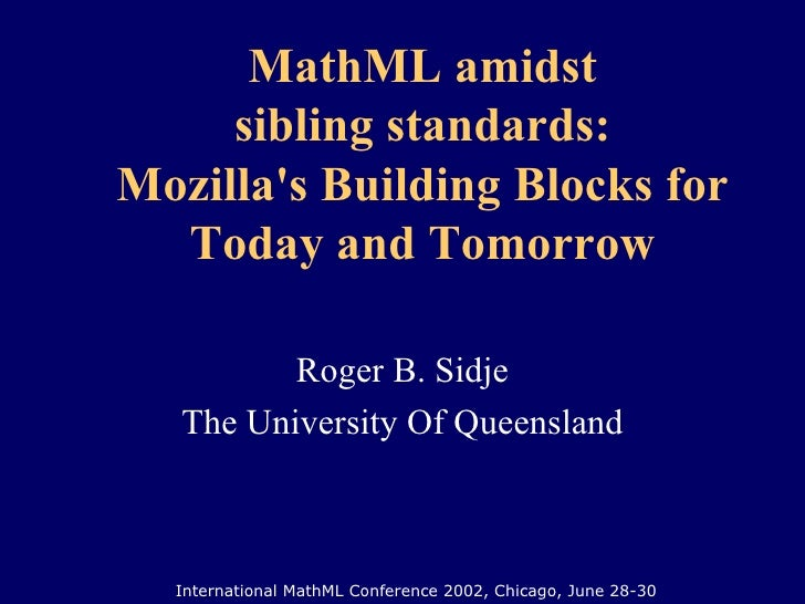 MathML amidst sibling standards: Mozilla's Building Blocks for Today and Tomorrow Roger B. Sidje The University Of Queensl...
