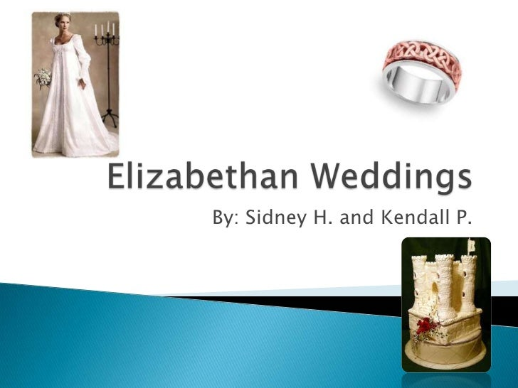Elizabethan Weddings<br />By: Sidney H. and Kendall P.<br />