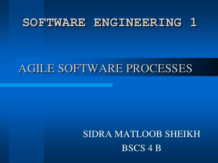 AGILE SOFTWARE PROCESSES<br />SOFTWARE ENGINEERING 1<br />SIDRA MATLOOB SHEIKH<br />BSCS 4 B<br