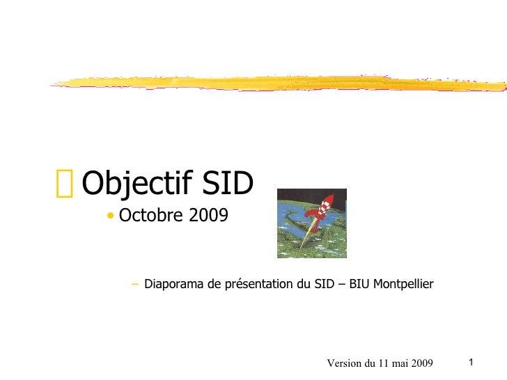 <ul><ul><li>Objectif SID </li></ul></ul><ul><ul><ul><ul><li>Octobre 2009 </li></ul></ul></ul></ul><ul><ul><ul><ul><ul><li>...