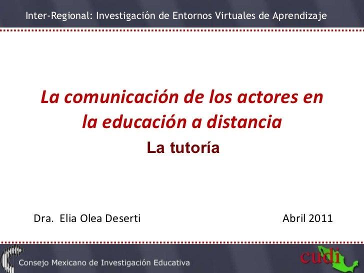La comunicación de los actores en la educación a distancia La tutoría Dra.  Elia Olea Deserti  Abril 2011