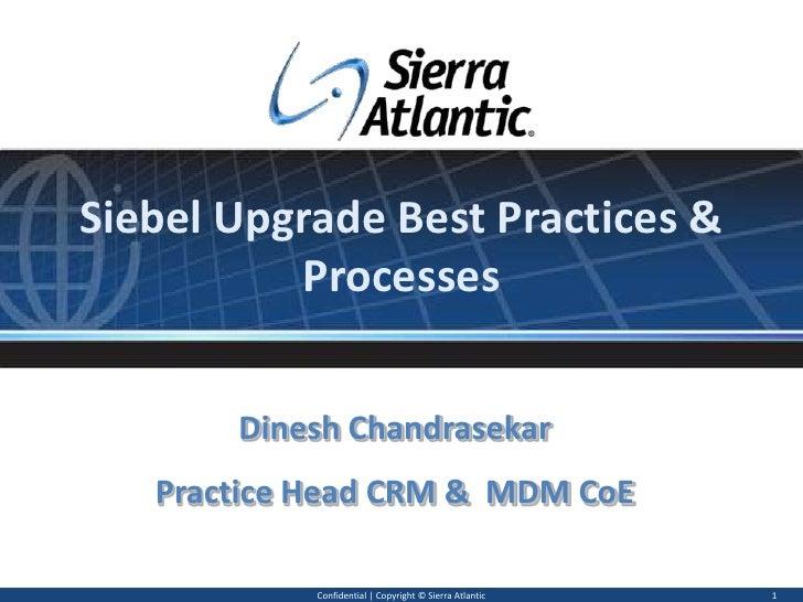 Siebel Upgrade Best Practices & Processes<br />Confidential   Copyright © Sierra Atlantic<br />1<br />Dinesh Chandrasekar<...