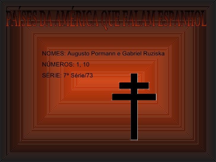 PAÍSES DA AMÉRICA QUE FALAM ESPANHOL NOMES: Augusto Pormann e Gabriel Ruziska NÚMEROS: 1, 10 SÉRIE: 7ª Série/73