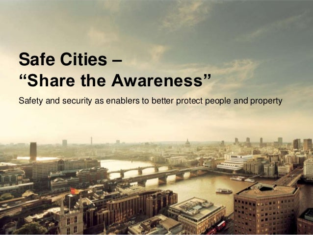 "Safe Cities –""Share the Awareness""Safety and security as enablers to better protect people and property                   ..."