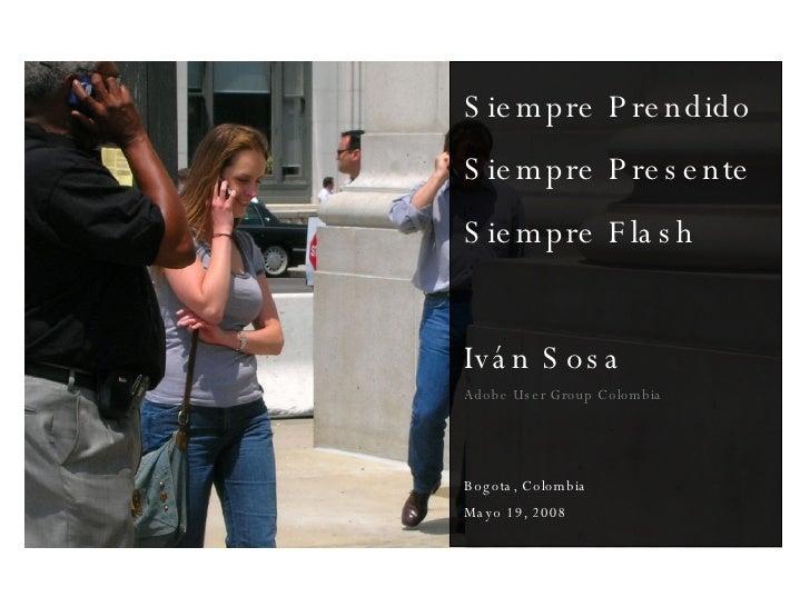 Siempre Prendido Siempre Presente Siempre Flash Iván Sosa Adobe User Group Colombia Bogota, Colombia Mayo 19, 2008