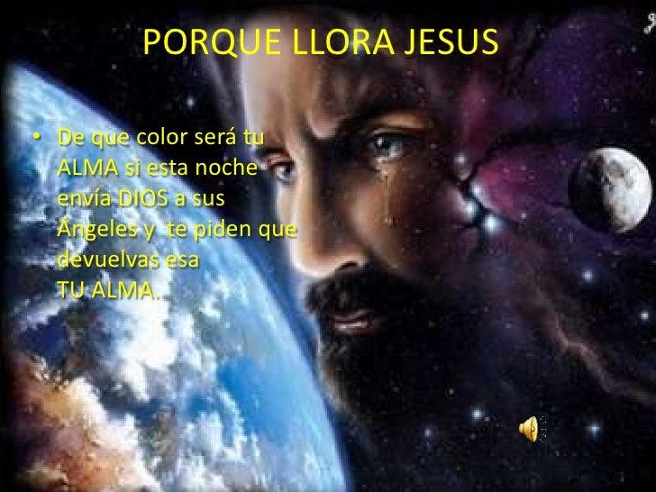 PORQUE LLORA JESUS<br /><ul><li>De que color será tu ALMA si esta noche envía DIOS a sus Ángeles y  te piden que devuelvas...