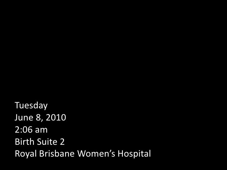 Tuesday June 8, 20102:06 amBirth Suite 2Royal Brisbane Women's Hospital  <br />