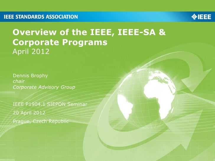 Overview of the IEEE, IEEE-SA &Corporate ProgramsApril 2012Dennis BrophychairCorporate Advisory GroupIEEE P1904.1 SIEPON S...