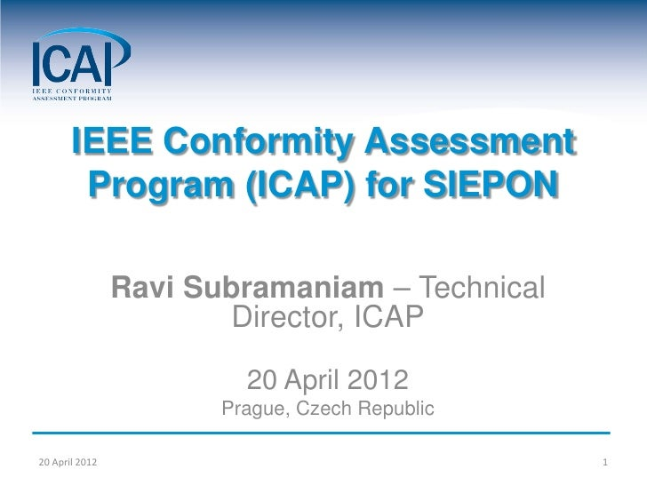 IEEE Conformity Assessment        Program (ICAP) for SIEPON                Ravi Subramaniam – Technical                   ...