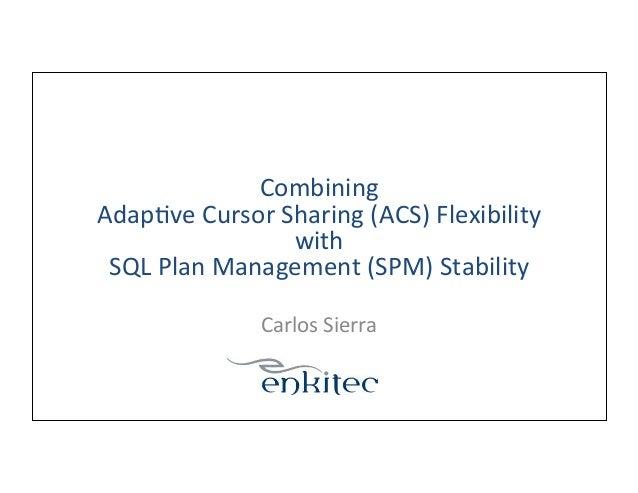 Combining   Adap-ve  Cursor  Sharing  (ACS)  Flexibility   with     SQL  Plan  Management  (SPM)  ...