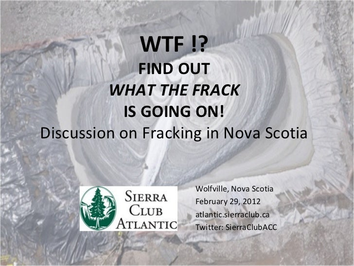 WTF !? FIND OUT WHAT THE FRACK IS GOING ON! Discussion on Fracking in Nova Scotia Wolfville, Nova Scotia February 29, 2012...