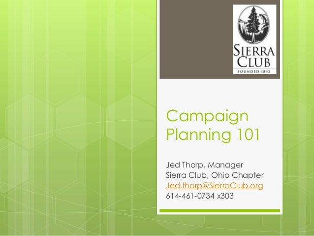 CampaignPlanning 101Jed Thorp, ManagerSierra Club, Ohio ChapterJed.thorp@SierraClub.org614-461-0734 x303