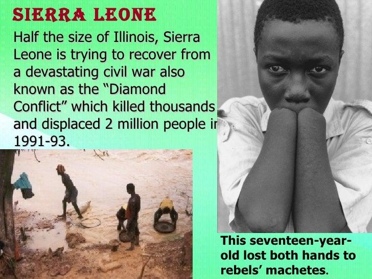 conflict diamonds in sierra leone essay Blood diamond essay  blood diamond also known as the conflict diamond,  part of the trade of the blood diamonds, people of sierra leone were maltreated by.