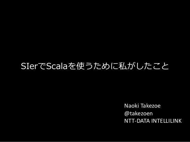 SIerでScalaを使うために私がしたこと  Naoki Takezoe @takezoen NTT-DATA INTELLILINK