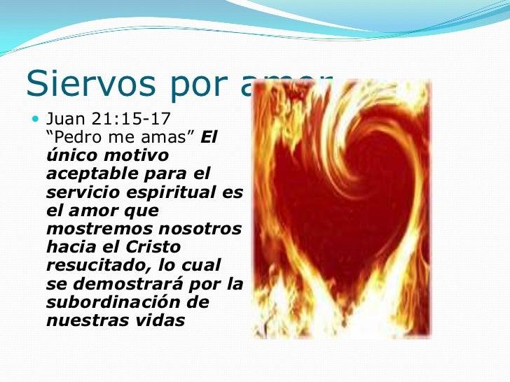 """Siervos por amor Juan 21:15-17 """"Pedro me amas"""" El único motivo aceptable para el servicio espiritual es el amor que mostr..."""
